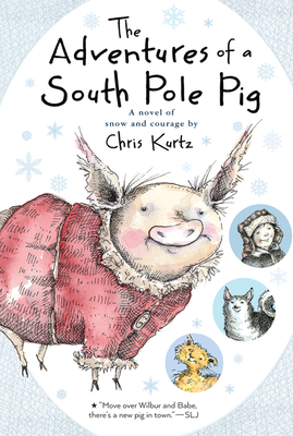 The Adventures of a South Pole Pig: A Novel of Snow and Courage - Kurtz, Chris
