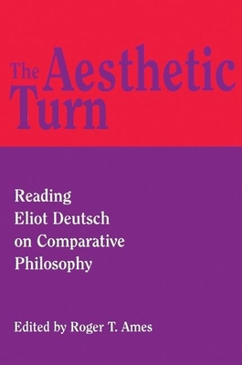 The Aesthetic Turn: Reading Eliot Deutsch on Comparative Philosophy - Ames, Roger T