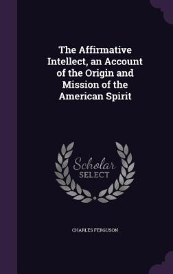 The Affirmative Intellect, an Account of the Origin and Mission of the American Spirit - Ferguson, Charles