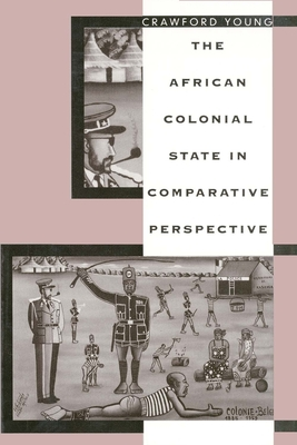 The African Colonial State in Comparative Perspective - Young, Crawford, Professor