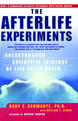 The Afterlife Experiments: Breakthrough Scientific Evidence of Life After Death - Schwartz, Gary E, PH.D., PH D, and Simon, William L, and Chopra, Deepak, M D (Foreword by)