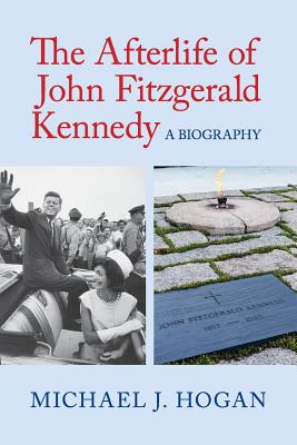 The Afterlife of John Fitzgerald Kennedy: A Biography - Hogan, Michael J