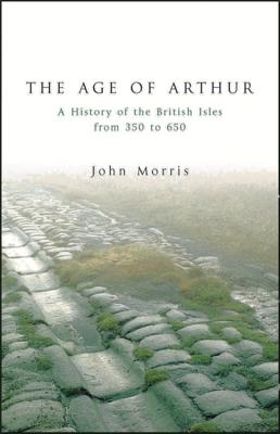 The Age of Arthur: A History of the British Isles from 350 to 650 - Morris, John
