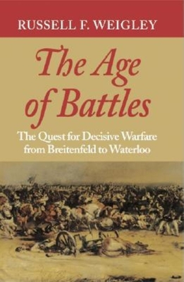 The Age of Battles: The Quest for Decisive Warfare from Breitenfeld to Waterloo - Weigley, Russell F