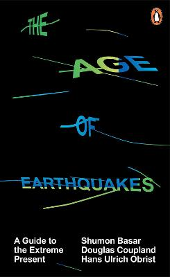 The Age of Earthquakes: A Guide to the Extreme Present - Basar, Shumon, and Coupland, Douglas, and Obrist, Hans-Ulrich