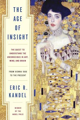 The Age of Insight: The Quest to Understand the Unconscious in Art, Mind, and Brain, from Vienna 1900 to the Present - Kandel, Eric