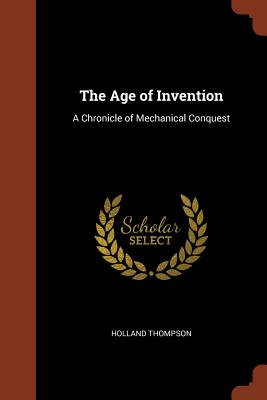 The Age of Invention: A Chronicle of Mechanical Conquest - Thompson, Holland