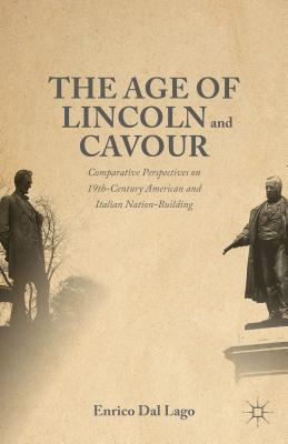 The Age of Lincoln and Cavour: Comparative Perspectives on 19th-Century American and Italian Nation-Building - Dal Lago, Enrico