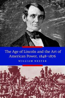 The Age of Lincoln and the Art of American Power, 1848-1876 - Nester, William