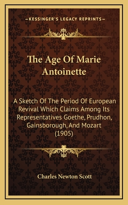 The Age of Marie Antoinette: A Sketch of the Period of European Revival Which Claims Among Its Representatives Goethe, Prudhon, Gainsborough, and Mozart (1905) - Scott, Charles Newton
