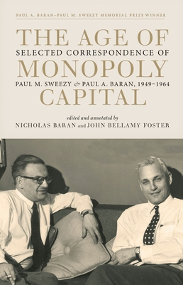The Age of Monopoly Capital: Selected Correspondence of Paul M. Sweezy and Paul A. Baran, 1949-1964 - Bellamy Foster, John (Editor), and Baran, Nicholas (Editor), and Sweezy, Paul M