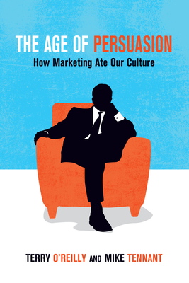 The Age of Persuasion: How Marketing Ate Our Culture - O'Reilly, Terry, and Tennant, Mike