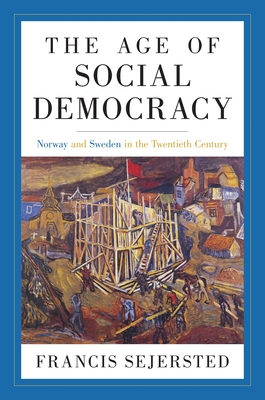 The Age of Social Democracy: Norway and Sweden in the Twentieth Century - Sejersted, Francis, and Adams, Madeleine (Editor), and Daly, Richard (Translated by)