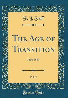The Age of Transition, Vol. 2: 1400 1580 (Classic Reprint) - Snell, F J