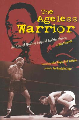 The Ageless Warrior: The Life of Boxing Legend Archie Moore - Fitzgerald, Mike, and Lamotta, Jake (Foreword by)