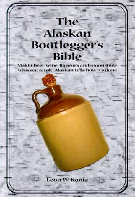 The Alaskan Bootlegger's Bible - Kania, Leon W
