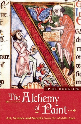 The Alchemy of Paint: Art, Science and Secrets from the Middle Ages - Bucklow, Spike