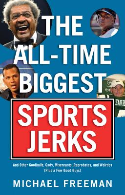 The All-Time Biggest Sports Jerks: And Other Goofballs, Cads, Miscreants, Reprobates, and Weirdos (Plus a Few Good Guys) - Freeman, Michael
