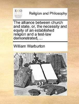 The Alliance Between Church and State, Or, the Necessity and Equity of an Established Religion and a Test-Law Demonstrated, ... - Warburton, William