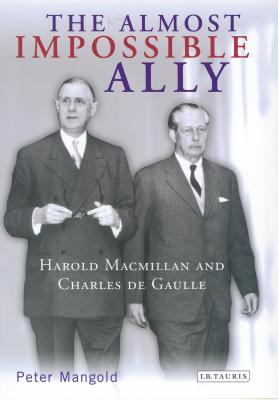 The Almost Impossible Ally: Harold MacMillan and Charles de Gaulle - Mangold, Peter
