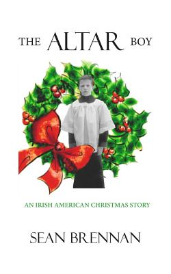The Altar Boy: An Irish American Christmas Story - Brennan, Sean