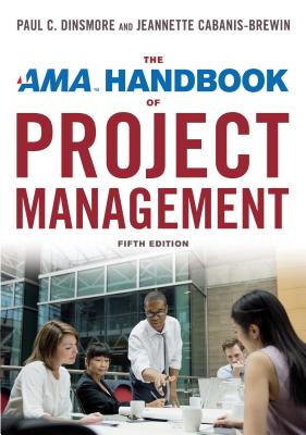 The AMA Handbook of Project Management - Dinsmore, Paul C, and Cabanis-Brewin, Jeannette