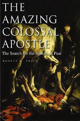 The Amazing Colossal Apostle: The Search for the Historical Paul - Price, Robert M, Reverend, PhD