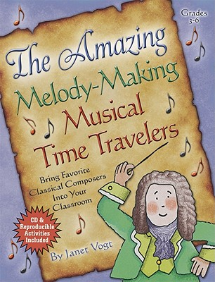 The Amazing Melody-Making Musical Time Travelers: Bring Favorite Classical Composers Into Your Classroom - Vogt, Janet (Composer)