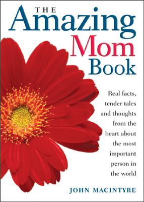 The Amazing Mom Book: Real Facts, Tender Tales and Thoughts from the Heart about the Most Important Person in the World - Macintyre, John