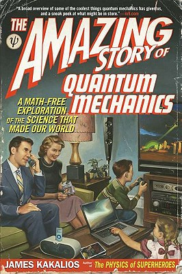 The Amazing Story of Quantum Mechanics: A Math-Free Exploration of the Science That Made Our World - Kakalios, James