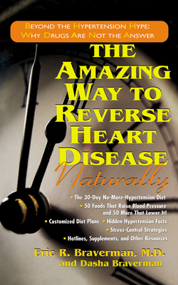 The Amazing Way to Reverse Heart Disease Naturally: Beyond the Hypertension Hype: Why Drugs Are Not the Answer - Braverman, Eric R, Dr., M.D., and Braverman, Dasha, B.S.