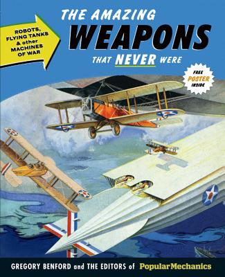 The Amazing Weapons That Never Were: Robots, Flying Tanks & Other Machines of War - Benford, Gregory, and The Editors of Popular Mechanics