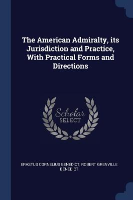 The American Admiralty, Its Jurisdiction and Practice, with Practical Forms and Directions - Benedict, Erastus Cornelius, and Benedict, Robert Grenville