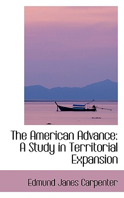 The American Advance: A Study in Territorial Expansion - Carpenter, Edmund Janes
