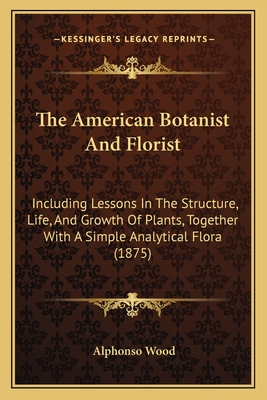 The American Botanist and Florist: Including Lessons in the Structure, Life, and Growth of Plants, Together with a Simple Analytical Flora (1875) - Wood, Alphonso