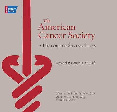 The American Cancer Society: A History of Saving Lives - Fleming, Irvin M, and Eyre, Harmon, and Pogue, Jan