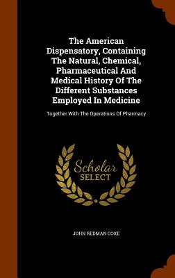 The American Dispensatory, Containing the Natural, Chemical, Pharmaceutical and Medical History of the Different Substances Employed in Medicine: Together with the Operations of Pharmacy - Coxe, John Redman