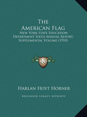 The American Flag: New York State Education Department Sixth Annual Report, Supplemental Volume (1910) - Horner, Harlan Hoyt