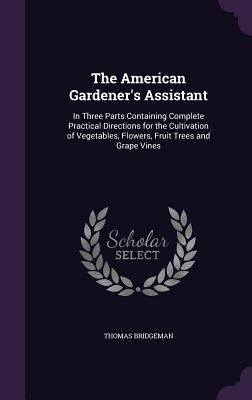 The American Gardener's Assistant: In Three Parts Containing Complete Practical Directions for the Cultivation of Vegetables, Flowers, Fruit Trees and Grape Vines - Bridgeman, Thomas