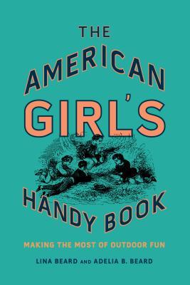 The American Girl's Handy Book: Making the Most of Outdoor Fun - Beard, Lina, and Beard, Adelia B