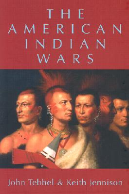 The American Indian Wars - Tebbel, John, and Jennison, Keith
