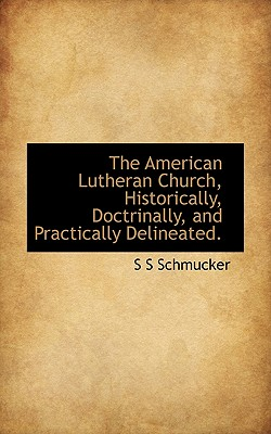 The American Lutheran Church, Historically, Doctrinally, and Practically Delineated. - Schmucker, S S