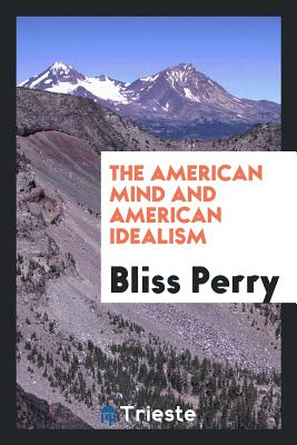 The American Mind and American Idealism - Perry, Bliss