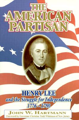 The American Partisan: Henry Lee and the Struggle for Independence, 1776-1780 - Hartmann, John W, and Whitman, Christine Todd (Foreword by)