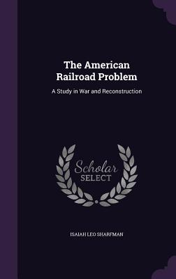 The American Railroad Problem: A Study in War and Reconstruction - Sharfman, Isaiah Leo