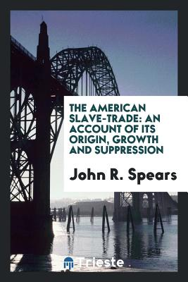 The American Slave-Trade: An Account of Its Origin, Growth and Suppression - Spears, John R