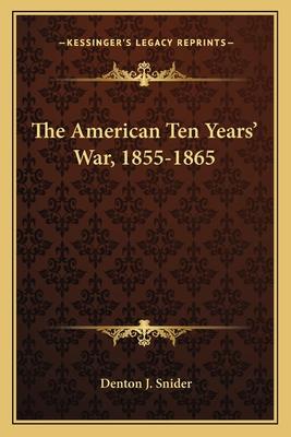 The American Ten Years' War, 1855-1865 - Snider, Denton J