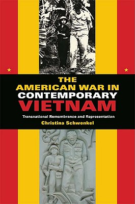The American War in Contemporary Vietnam: Transnational Remembrance and Representation - Schwenkel, Christina