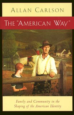 The American Way: Family and Community in the Shaping of the American Identity - Carlson, Allan