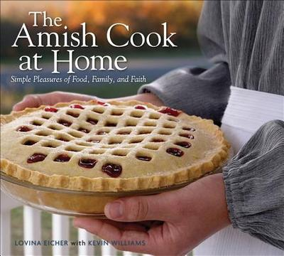 The Amish Cook at Home: Simple Pleasures of Food, Family, and Faith - Eicher, Lovina, and Blanton, Betsy (Photographer), and Williams, Kevin